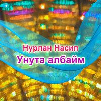 Нурлан Насип — Унута албайм (New version) тексти