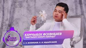Камчыбек Осконбаев - Бактылуу болом ошондо